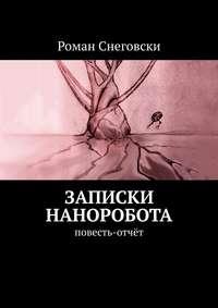Купить книгу Записки наноробота. Повесть-отчёт, автора Романа Снеговски