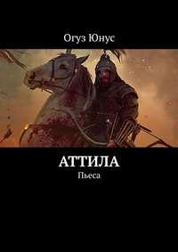 Купить книгу Аттила. Пьеса, автора Огуза Юнуса