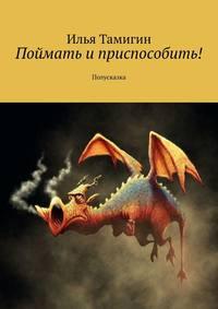 Купить книгу Поймать и приспособить! Полусказка, автора Ильи Тамигина