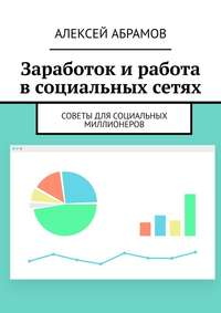 Купить книгу Заработок и работа в социальных сетях. Советы для социальных миллионеров, автора Алексея Абрамова