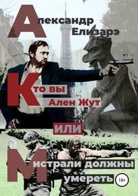 Купить книгу Кто вы – Ален Жут, или Мистрали должны умереть, автора Александра Елизарэ