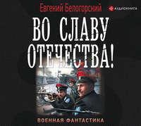 Купить книгу Во славу Отечества!, автора Евгения Белогорского