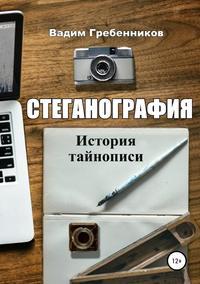 Купить книгу Стеганография. История тайнописи, автора Вадима Гребенникова