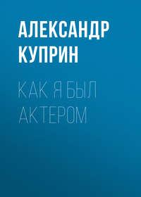 Купить книгу Как я был актером, автора А. И. Куприна