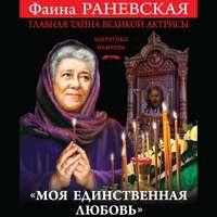 Купить книгу «Моя единственная любовь». Главная тайна великой актрисы, автора Фаины Раневской