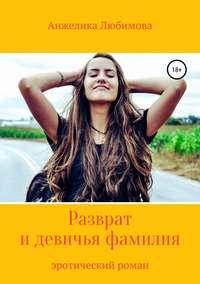 Купить книгу Разврат и девичья фамилия, автора Анжелики Валерьевны Любимовой
