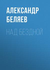 Купить книгу Над бездной, автора Александра Беляева