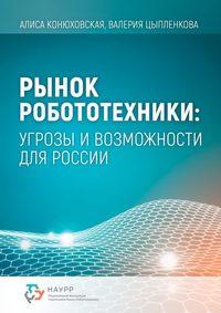 Купить книгу Рынок робототехники: угрозы и возможности для России, автора Валерии Цыпленковой