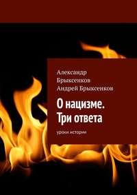 Купить книгу О нацизме. Три ответа. Уроки истории, автора Андрея Брыксенкова