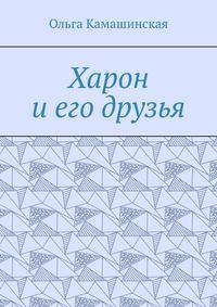 Купить книгу Харон и его друзья, автора Ольги Камашинской