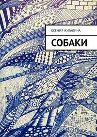Купить книгу Собаки, автора Ксении Александровны Жигалиной