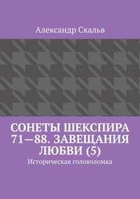 Купить книгу Сонеты Шекспира 71—88. Завещания Любви (5). Историческая головоломка, автора Александра Скальва