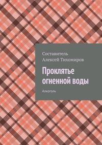 Купить книгу Проклятье огненной воды. Алкоголь, автора Алексея Тихомирова