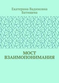Купить книгу Мост взаимопонимания, автора Екатерины Вадимовны Батищевой