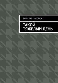 Купить книгу Такой тяжелый день, автора Вячеслава Сергеевича Григорюка
