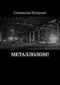 Купить книгу Металлолом!, автора Станислава Исмулина