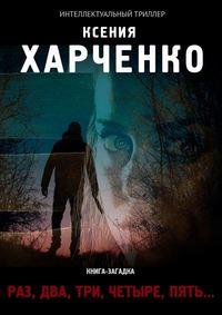 Купить книгу «Раз, два, три, четыре, пять…», автора Ксении Харченко