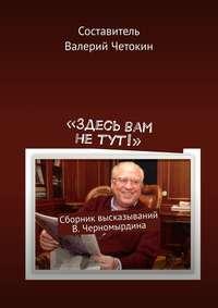 Купить книгу «Здесь вам не тут!». Сборник высказываний В. Черномырдина, автора Валерия Четокина