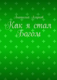 Купить книгу Как я стал Богом, автора Анатолия Агаркова