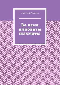 Купить книгу Во всем виноваты шахматы, автора Анатолия Агаркова