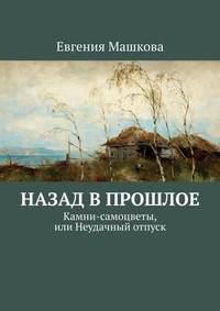 Купить книгу Назад в прошлое. Камни-самоцветы, или Неудачный отпуск, автора Евгении Машковой