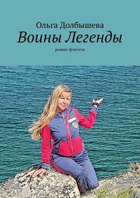 Купить книгу Воины Легенды. Роман-фэнтези, автора Ольги Долбышевой