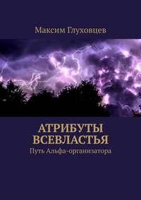 Купить книгу Атрибуты всевластья. Путь Альфа-организатора, автора Максима Евгеньевича Глуховцева
