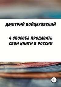 Купить книгу 4 способа продавать свои книги в России, автора Дмитрия Юрьевича Войцеховского