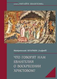 Купить книгу Что говорят нам Евангелия о Воскресении Христовом, автора митрополита Илариона