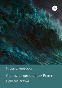 Купить книгу Сказка о динозавре Рексе, автора Игоря Дасиевича Шиповских