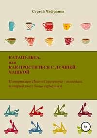Купить книгу Катапульта, или Как проститься с лучшей чашкой, автора Сергея Дмитриевича Чефранова