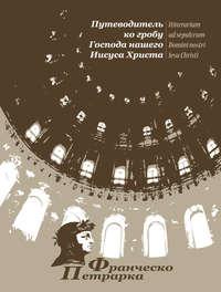 Купить книгу Путеводитель ко гробу Господа нашего Иисуса Христа, автора Франческо Петрарки