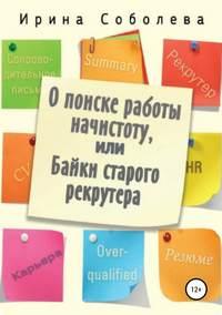 Купить книгу О поиске работы начистоту, или Байки старого рекрутера, автора Ирины Владимировны Соболевой