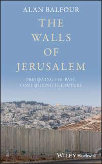 Купить книгу The Walls of Jerusalem. Preserving the Past, Controlling the Future, автора Alan  Balfour