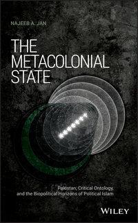 Купить книгу The Metacolonial State. Pakistan, Critical Ontology, and the Biopolitical Horizons of Political Islam, автора