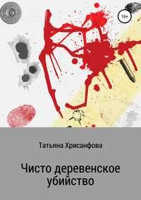 Купить книгу Чисто деревенское убийство, автора Татьяны Анатольевны Хрисанфовой