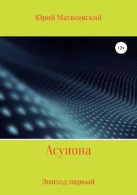 Купить книгу Асуиона. Эпизод первый, автора Юрия Матвеевского