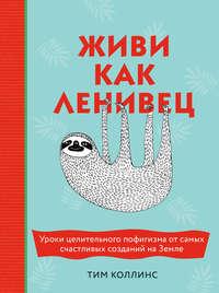 Купить книгу Живи как ленивец. Уроки целительного пофигизма от самых счастливых созданий на Земле, автора