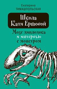 Купить книгу Школа Кати Ершовой. Мозг диплодока и интервью с монстром, автора Екатерины Тимашпольской