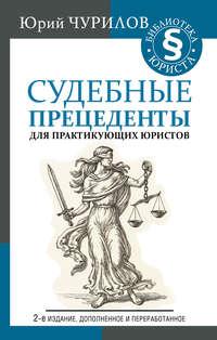 Купить книгу Судебные прецеденты для практикующих юристов, автора Юрия Чурилова