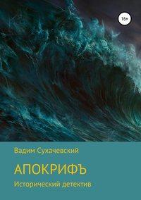 Купить книгу Апокрифъ, автора Вадима Вольфовича Сухачевского