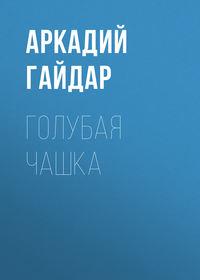 Купить книгу Голубая чашка, автора Аркадия Гайдара