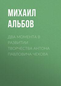 Купить книгу Два момента в развитии творчества Антона Павловича Чехова, автора Михаила Альбова
