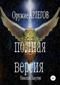 Купить книгу Оружие Арлегов. Полная версия, автора Николая Владимировича Лакутина