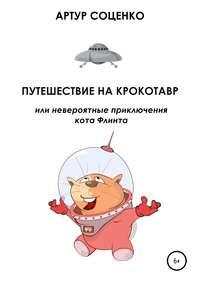 Купить книгу Путешествие на Крокотавр, или Невероятные приключения кота Флинта, автора Артура Соценко