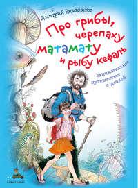 Купить книгу Про грибы, черепаху матамату и рыбу кефаль, автора Дмитрия Ржанникова