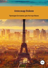 Купить книгу Прелюдия Бетховена для Нестора Махно, автора Александра Войнова