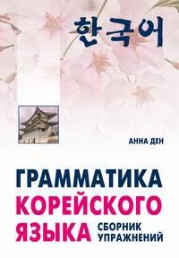 Купить книгу Грамматика корейского языка. Сборник упражнений. Начальный, базовый, автора Анны Ден