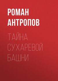 Купить книгу Тайна Сухаревой башни, автора Романа Антропова