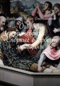 Купить книгу Ошибки врачевания. Спорные вопросы медицины, автора Владимира Ильича Омельяненко